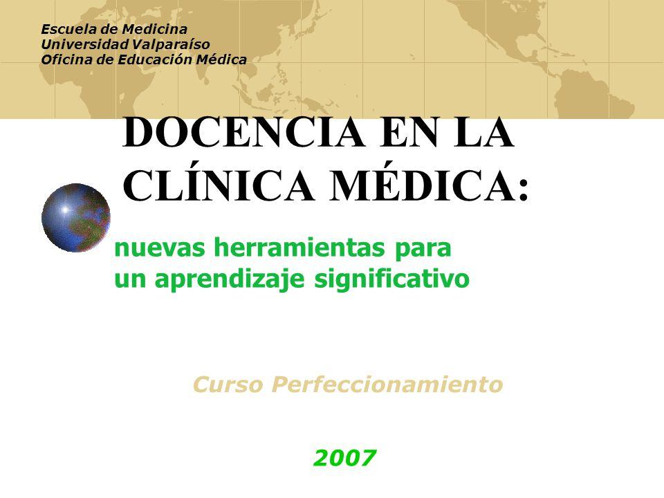 DOCENCIA EN LA CLÍNICA MÉDICA: nuevas herramientas para un aprendizaje significativo Curso Perfeccionamiento Escuela de Medicina Universidad Valparaíso Oficina de Educación Médica 2007
