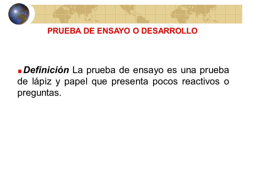 PRUEBA DE ENSAYO O DESARROLLO Definición La prueba de ensayo es una prueba de lápiz y papel que presenta pocos reactivos o preguntas.