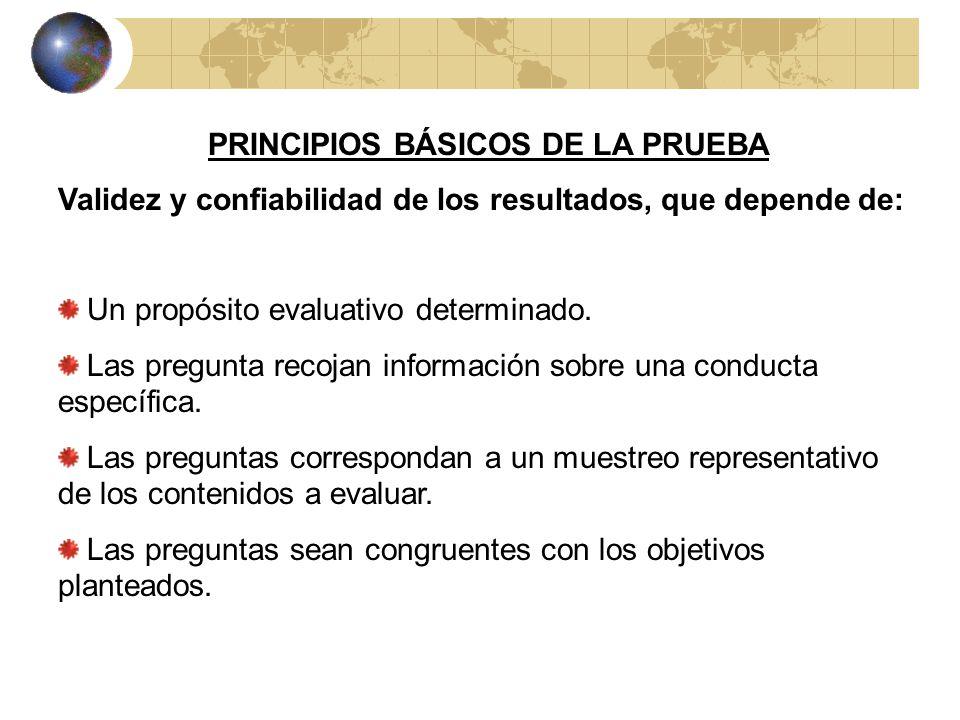 PRINCIPIOS BÁSICOS DE LA PRUEBA Validez y confiabilidad de los resultados, que depende de: Un propósito evaluativo determinado.