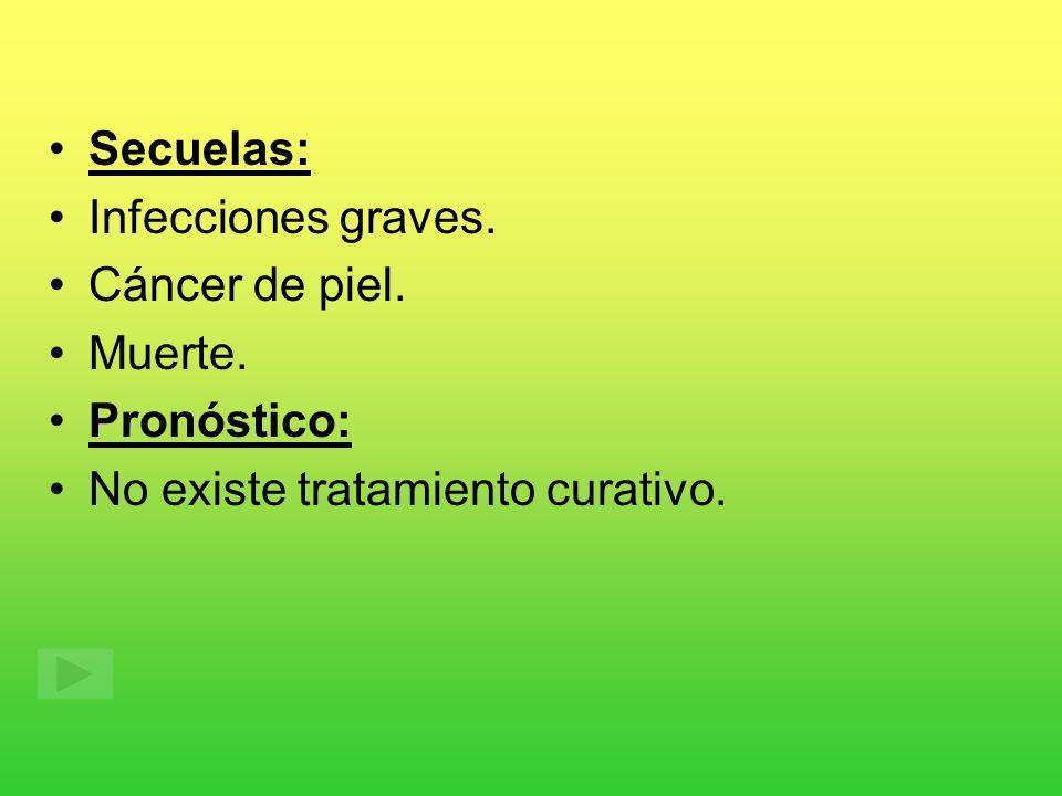 Secuelas: Infecciones graves. Cáncer de piel. Muerte. Pronóstico: No existe tratamiento curativo.
