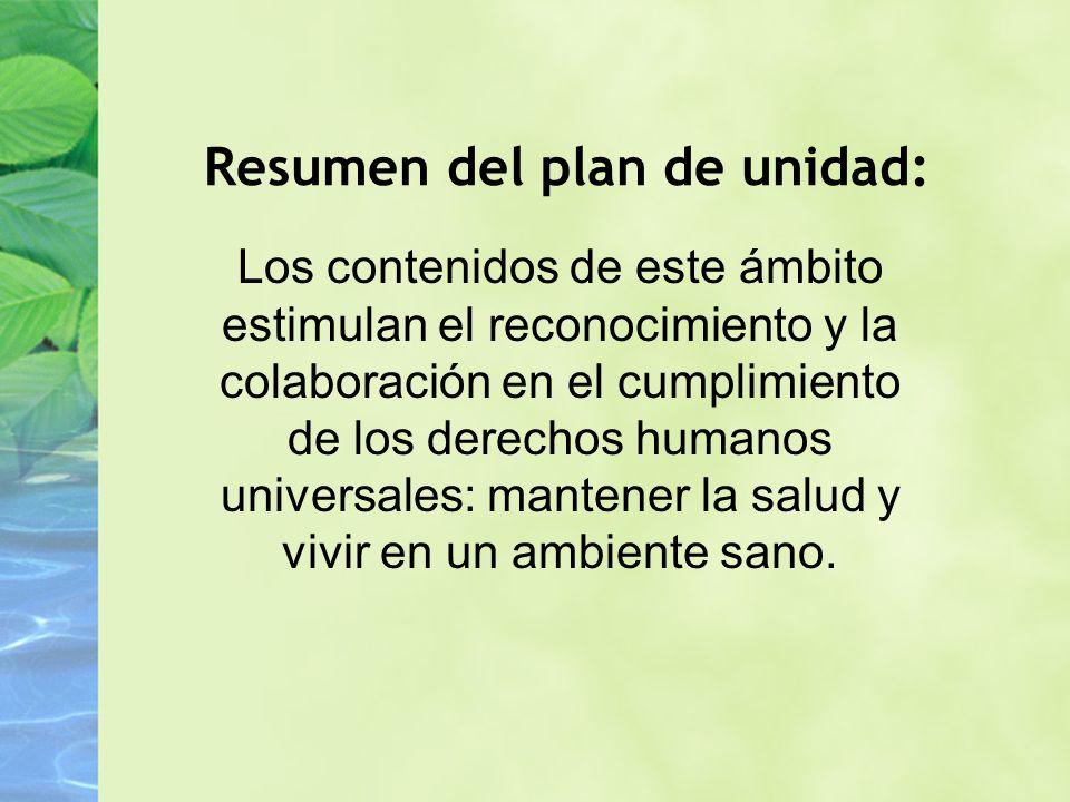Resumen del plan de unidad: Los contenidos de este ámbito estimulan el reconocimiento y la colaboración en el cumplimiento de los derechos humanos universales: mantener la salud y vivir en un ambiente sano.