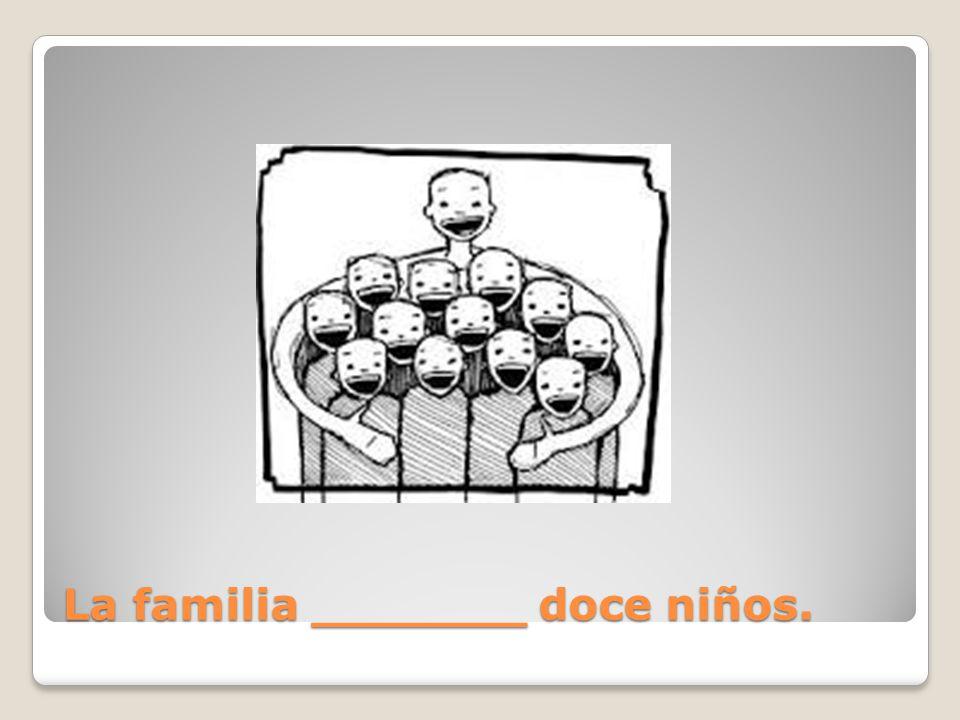 La familia _______ doce niños.