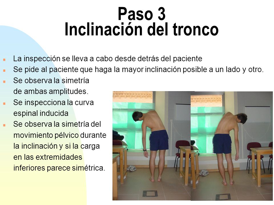Paso 3 Inclinación del tronco n La inspección se lleva a cabo desde detrás del paciente n Se pide al paciente que haga la mayor inclinación posible a un lado y otro.