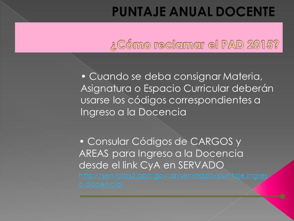 PUNTAJE ANUAL DOCENTE Cuando se deba consignar Materia, Asignatura o Espacio Curricular deberán usarse los códigos correspondientes a Ingreso a la Docencia Consular Códigos de CARGOS y AREAS para Ingreso a la Docencia desde el link CyA en SERVADO http://servicios2.abc.gov.ar/servaddo/puntaje.ingres o.docencia/ http://servicios2.abc.gov.ar/servaddo/puntaje.ingres o.docencia/