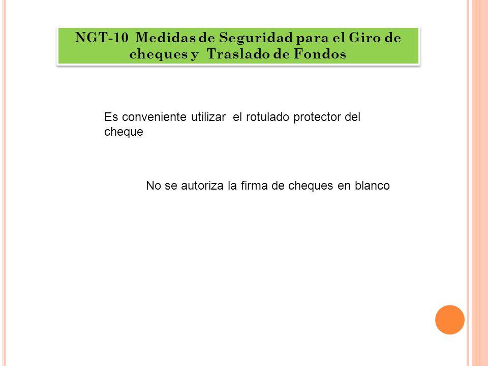 NGT-10 Medidas de Seguridad para el Giro de cheques y Traslado de Fondos Es conveniente utilizar el rotulado protector del cheque No se autoriza la firma de cheques en blanco