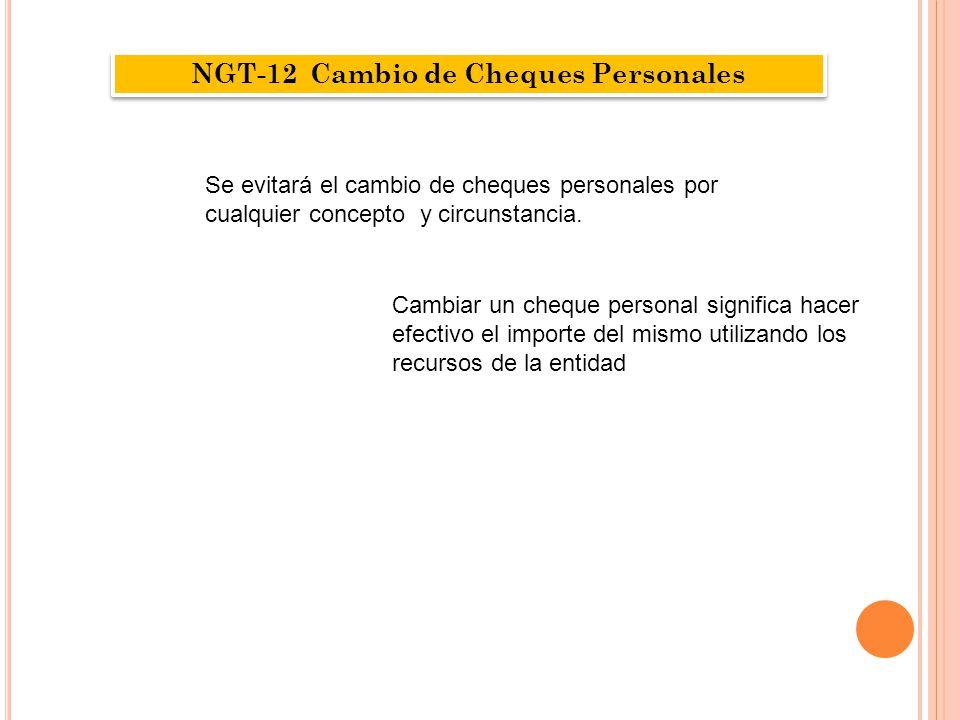NGT-12 Cambio de Cheques Personales Se evitará el cambio de cheques personales por cualquier concepto y circunstancia. Cambiar un cheque personal sign
