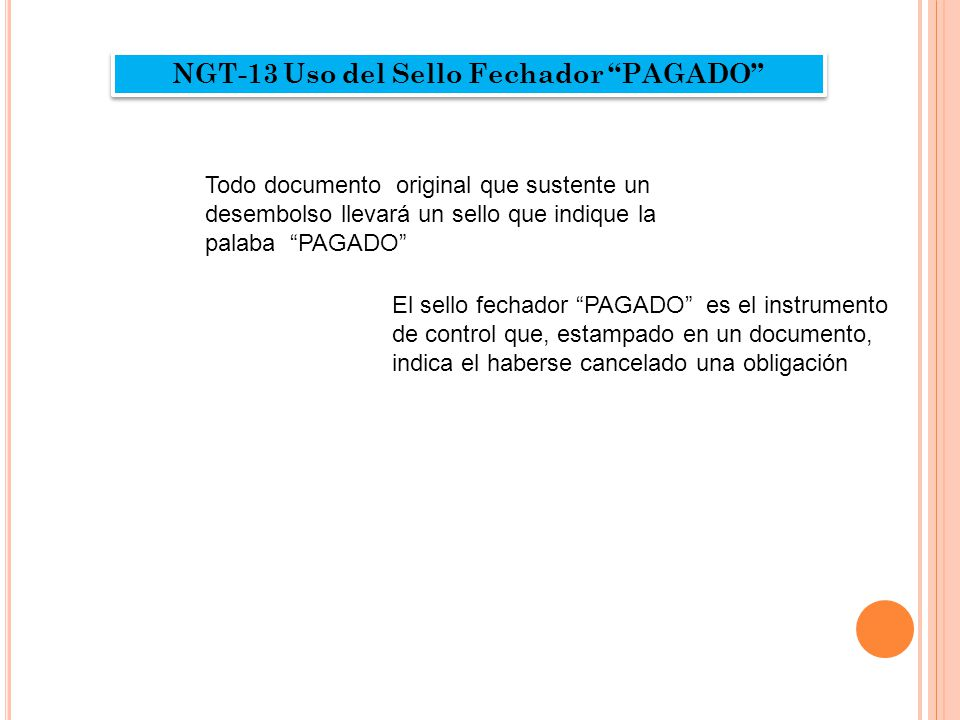 """NGT-13 Uso del Sello Fechador """"PAGADO"""" Todo documento original que sustente un desembolso llevará un sello que indique la palaba """"PAGADO"""" El sello fec"""
