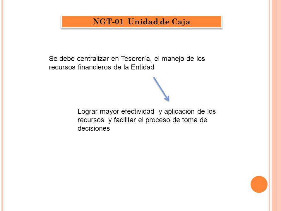 NGT-01 Unidad de Caja Se debe centralizar en Tesorería, el manejo de los recursos financieros de la Entidad Lograr mayor efectividad y aplicación de los recursos y facilitar el proceso de toma de decisiones