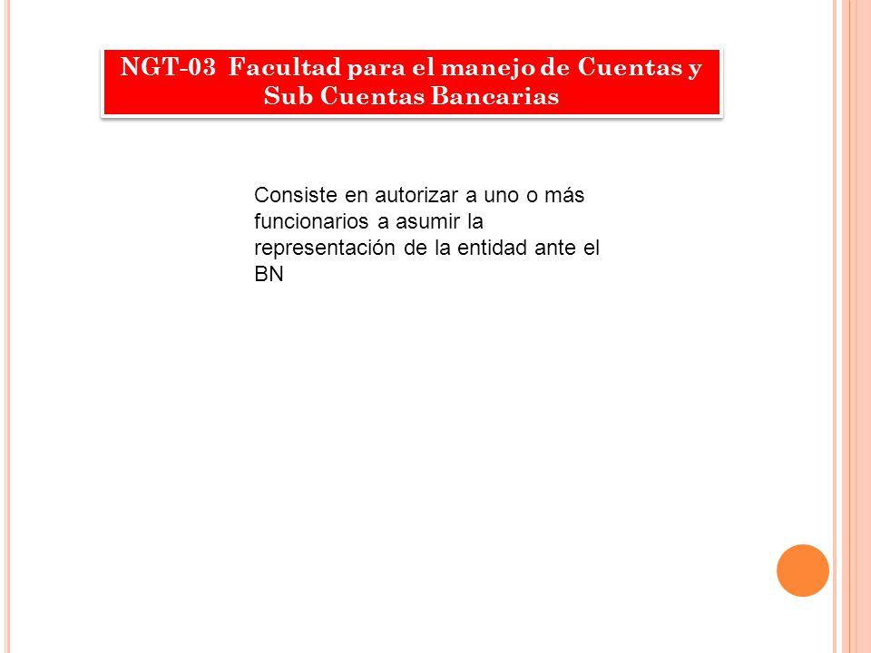NGT-03 Facultad para el manejo de Cuentas y Sub Cuentas Bancarias Consiste en autorizar a uno o más funcionarios a asumir la representación de la enti