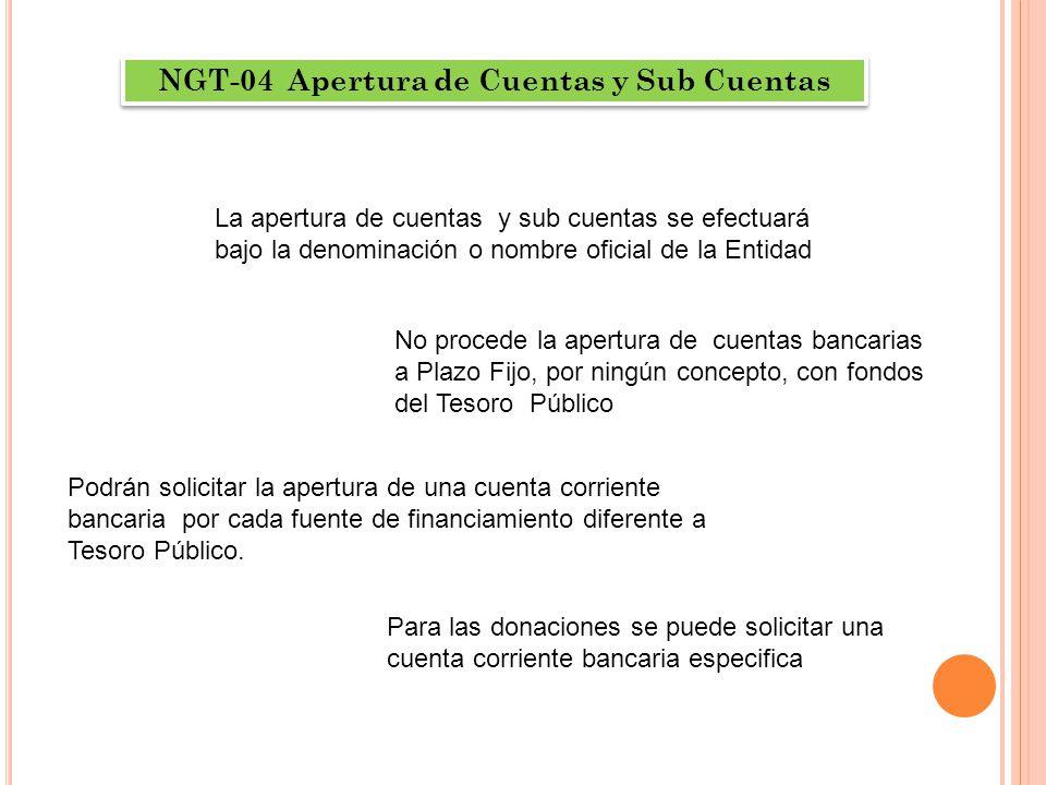 NGT-04 Apertura de Cuentas y Sub Cuentas La apertura de cuentas y sub cuentas se efectuará bajo la denominación o nombre oficial de la Entidad No proc