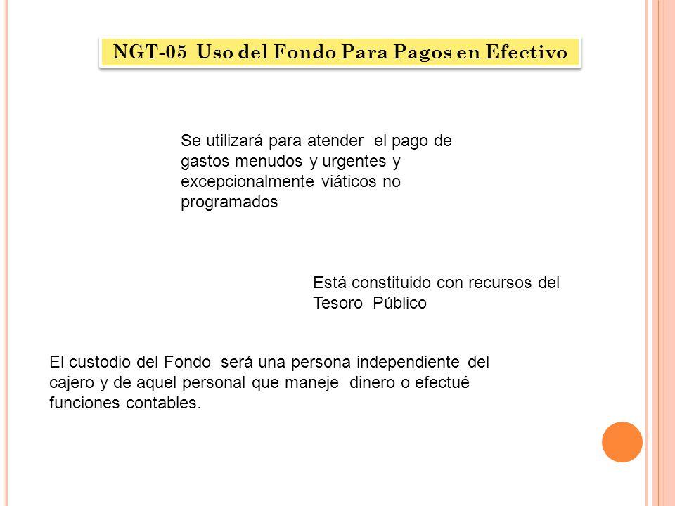 NGT-05 Uso del Fondo Para Pagos en Efectivo Se utilizará para atender el pago de gastos menudos y urgentes y excepcionalmente viáticos no programados
