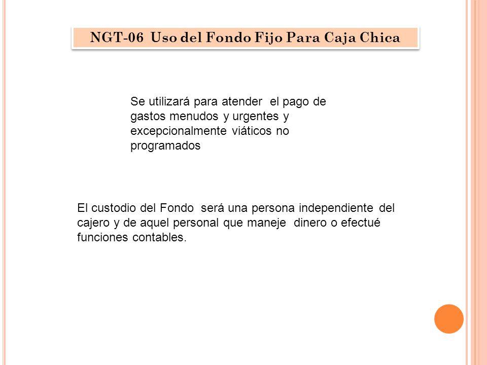 NGT-06 Uso del Fondo Fijo Para Caja Chica Se utilizará para atender el pago de gastos menudos y urgentes y excepcionalmente viáticos no programados El