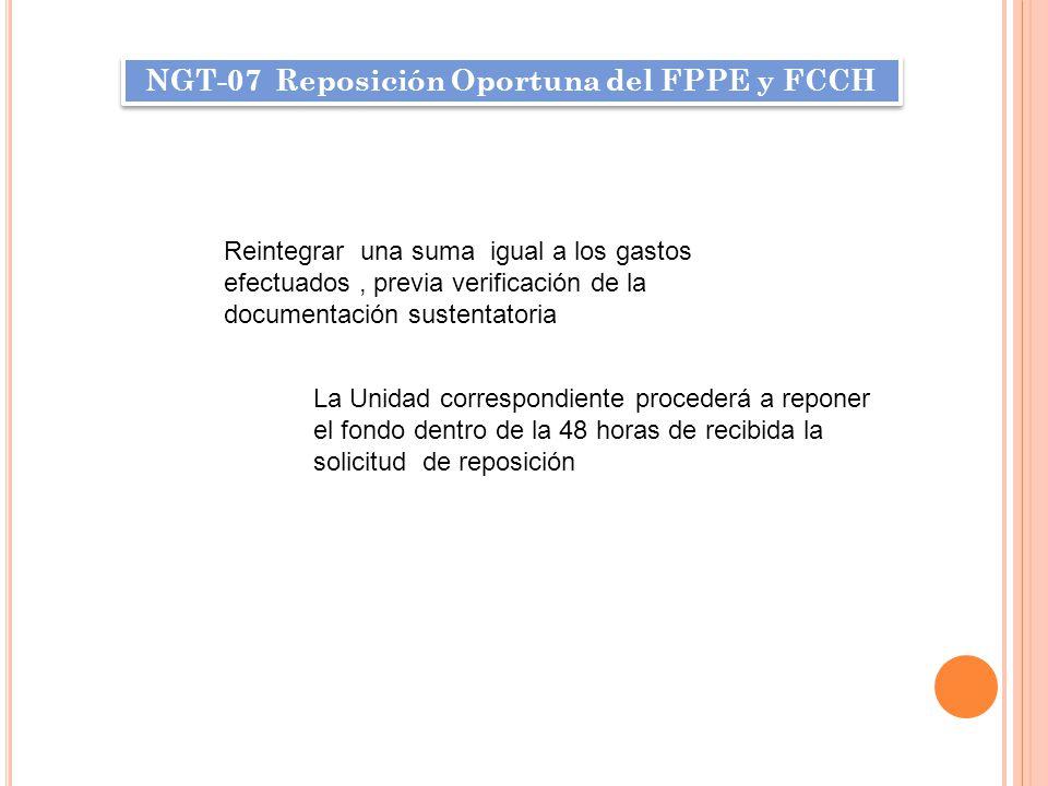 NGT-07 Reposición Oportuna del FPPE y FCCH Reintegrar una suma igual a los gastos efectuados, previa verificación de la documentación sustentatoria La Unidad correspondiente procederá a reponer el fondo dentro de la 48 horas de recibida la solicitud de reposición