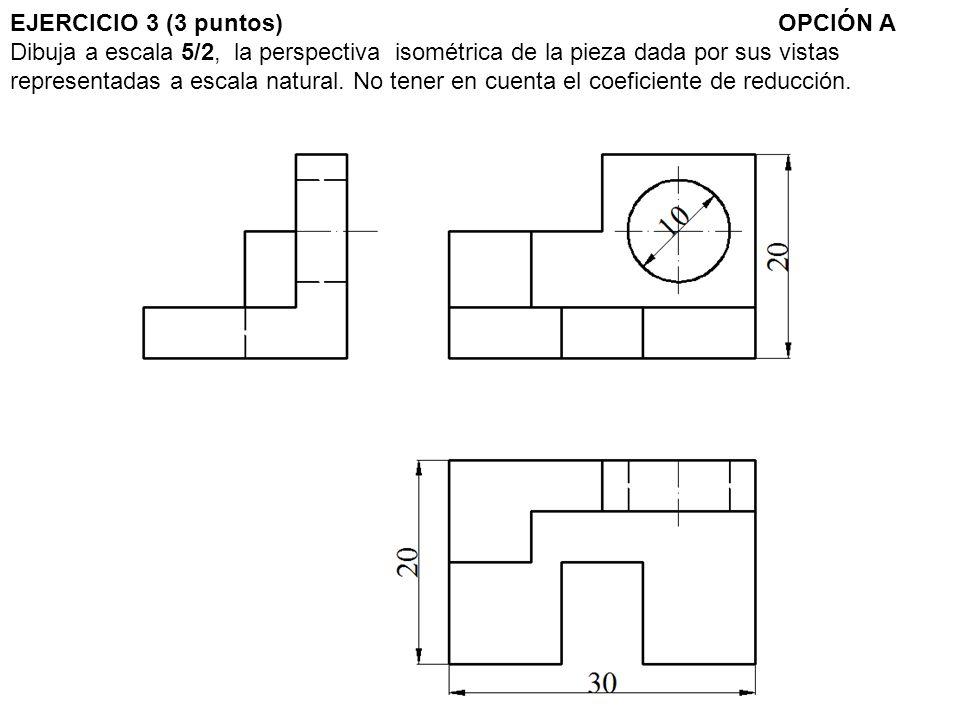 EJERCICIO 3 (3 puntos)OPCIÓN A Dibuja a escala 5/2, la perspectiva isométrica de la pieza dada por sus vistas representadas a escala natural. No tener