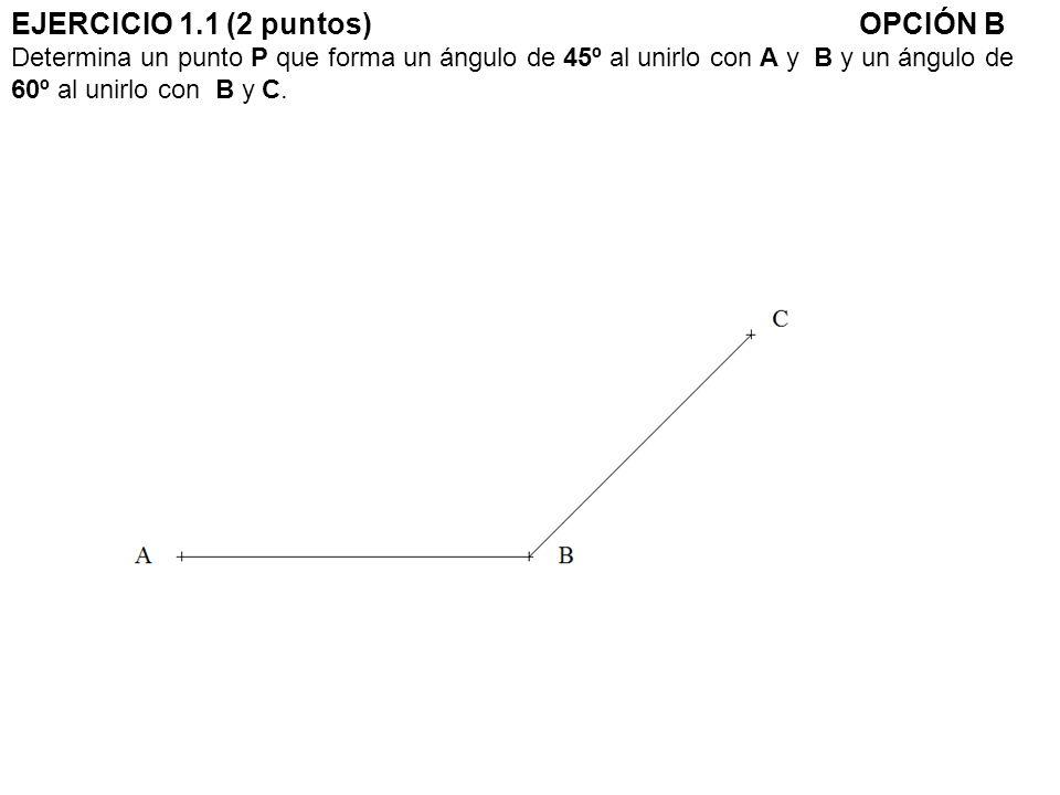 EJERCICIO 1.1 (2 puntos)OPCIÓN B Determina un punto P que forma un ángulo de 45º al unirlo con A y B y un ángulo de 60º al unirlo con B y C.
