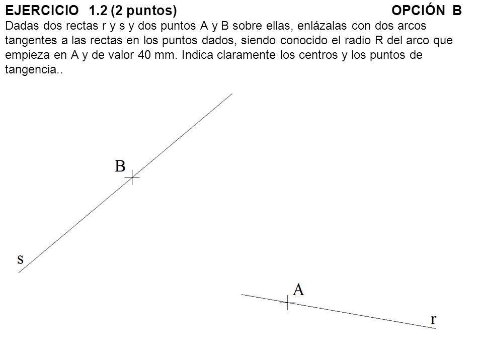 EJERCICIO 1.2 (2 puntos)OPCIÓN B Dadas dos rectas r y s y dos puntos A y B sobre ellas, enlázalas con dos arcos tangentes a las rectas en los puntos d