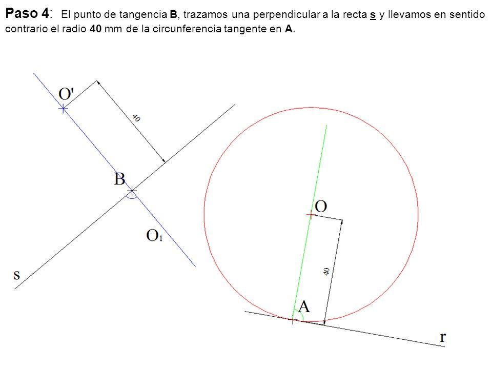 Paso 4: El punto de tangencia B, trazamos una perpendicular a la recta s y llevamos en sentido contrario el radio 40 mm de la circunferencia tangente