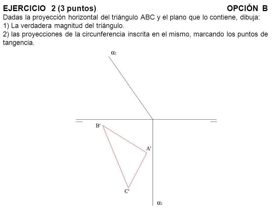 EJERCICIO 2 (3 puntos)OPCIÓN B Dadas la proyección horizontal del triángulo ABC y el plano que lo contiene, dibuja: 1) La verdadera magnitud del trián