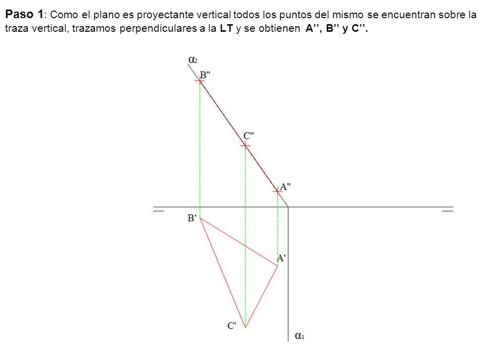 Paso 1 : Como el plano es proyectante vertical todos los puntos del mismo se encuentran sobre la traza vertical, trazamos perpendiculares a la LT y se