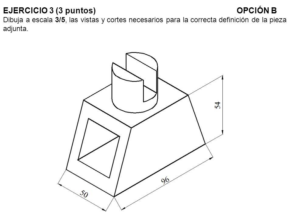 EJERCICIO 3 (3 puntos)OPCIÓN B Dibuja a escala 3/5, las vistas y cortes necesarios para la correcta definición de la pieza adjunta.
