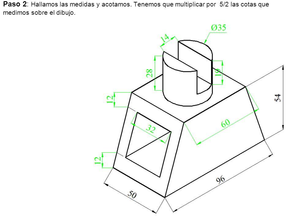Paso 2: Hallamos las medidas y acotamos. Tenemos que multiplicar por 5/2 las cotas que medimos sobre el dibujo.