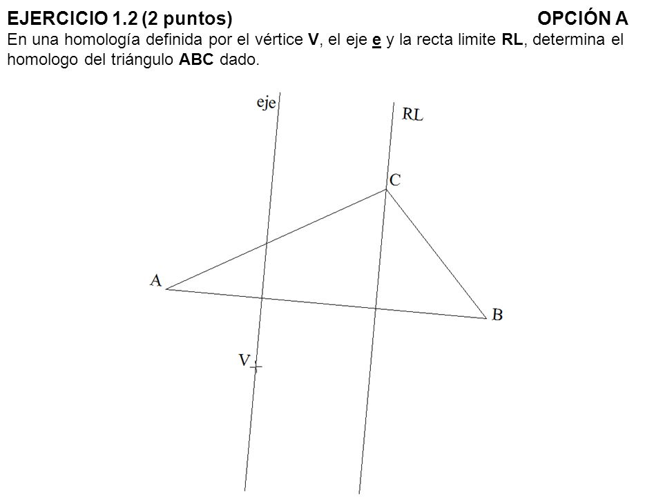 EJERCICIO 1.2 (2 puntos)OPCIÓN A En una homología definida por el vértice V, el eje e y la recta limite RL, determina el homologo del triángulo ABC da