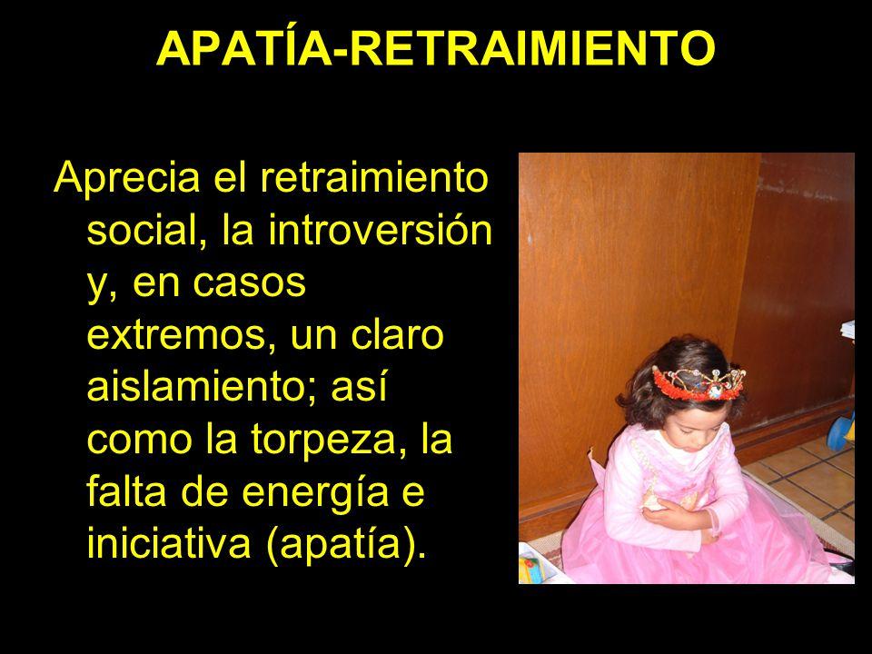 APATÍA-RETRAIMIENTO Aprecia el retraimiento social, la introversión y, en casos extremos, un claro aislamiento; así como la torpeza, la falta de energ