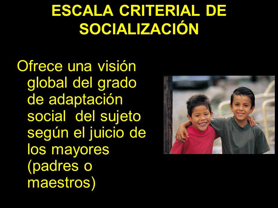 ESCALA CRITERIAL DE SOCIALIZACIÓN Ofrece una visión global del grado de adaptación social del sujeto según el juicio de los mayores (padres o maestros