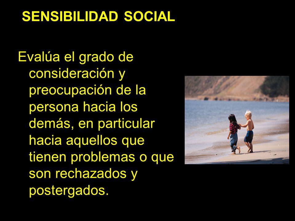 SENSIBILIDAD SOCIAL Evalúa el grado de consideración y preocupación de la persona hacia los demás, en particular hacia aquellos que tienen problemas o