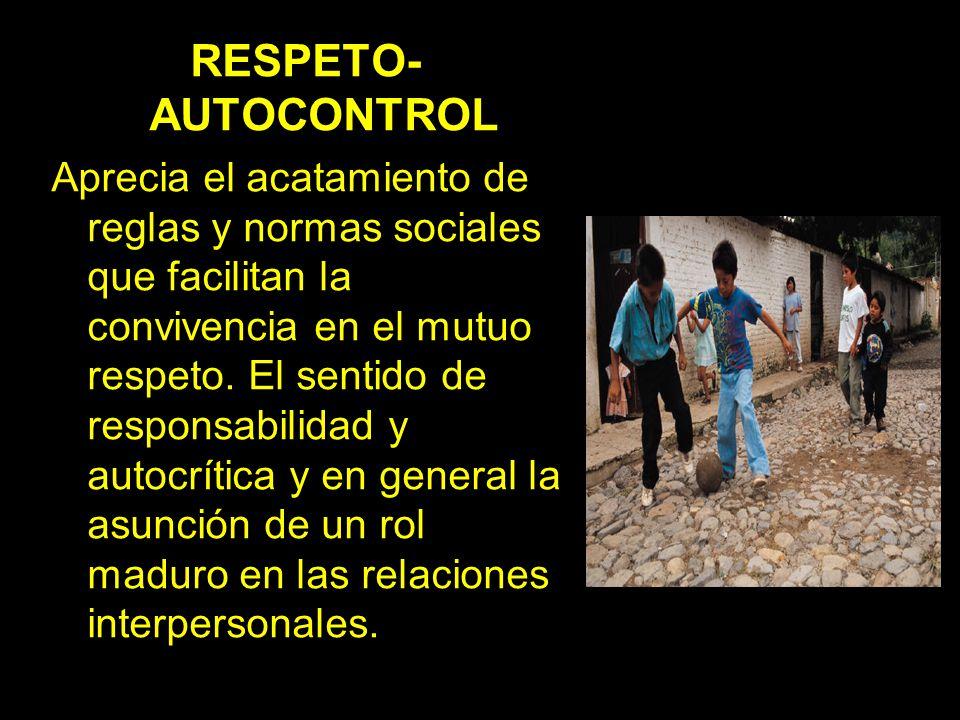 RESPETO- AUTOCONTROL Aprecia el acatamiento de reglas y normas sociales que facilitan la convivencia en el mutuo respeto. El sentido de responsabilida