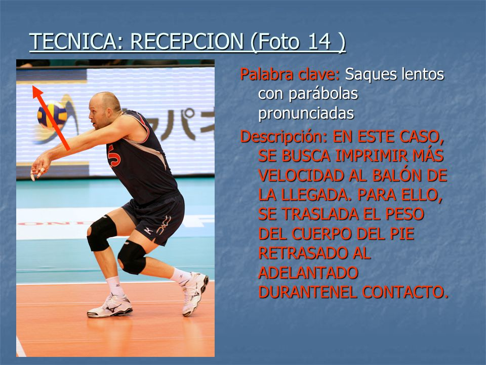 TECNICA: RECEPCION (Foto 14 ) Palabra clave: Saques lentos con parábolas pronunciadas Descripción: EN ESTE CASO, SE BUSCA IMPRIMIR MÁS VELOCIDAD AL BA