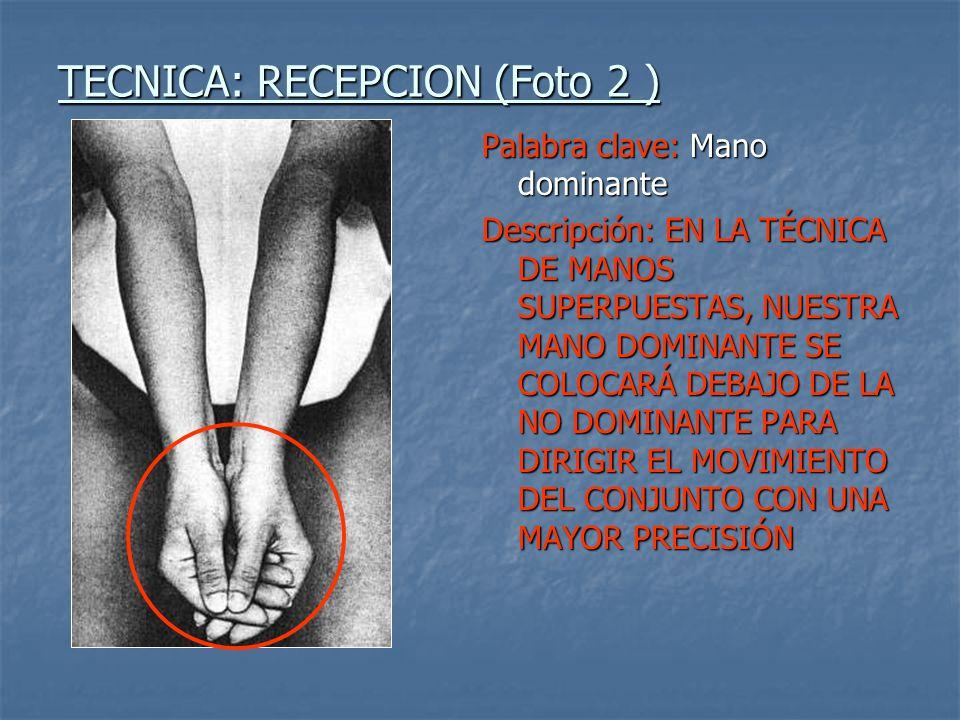 TECNICA: RECEPCION (Foto 3 ) Palabra clave: manos, muñecas Descripción: LAS MANOS DEBEN ESTAR JUNTAS ENTRE ELLAS PARA QUE NO PUEDAN SEPARARSE EN EL MOMENTO DEL CONTACTO, Y REALIZAR UNA FLEXIÓN DORSAL (MOVIENDO LAS MUÑECAS), PARA FACILITAR LA EXTENSIÓN DE BRAZOS
