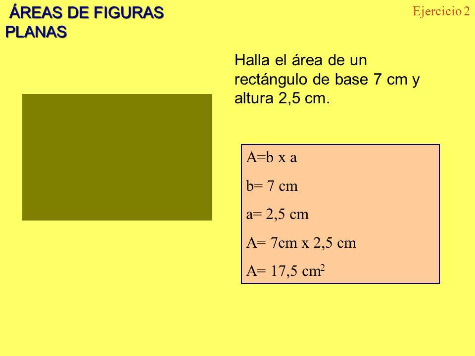 ÁREAS DE FIGURAS PLANAS ÁREAS DE FIGURAS PLANAS Halla el área de un rectángulo de base 7 cm y altura 2,5 cm. Ejercicio 2 A=b x a b= 7 cm a= 2,5 cm A=