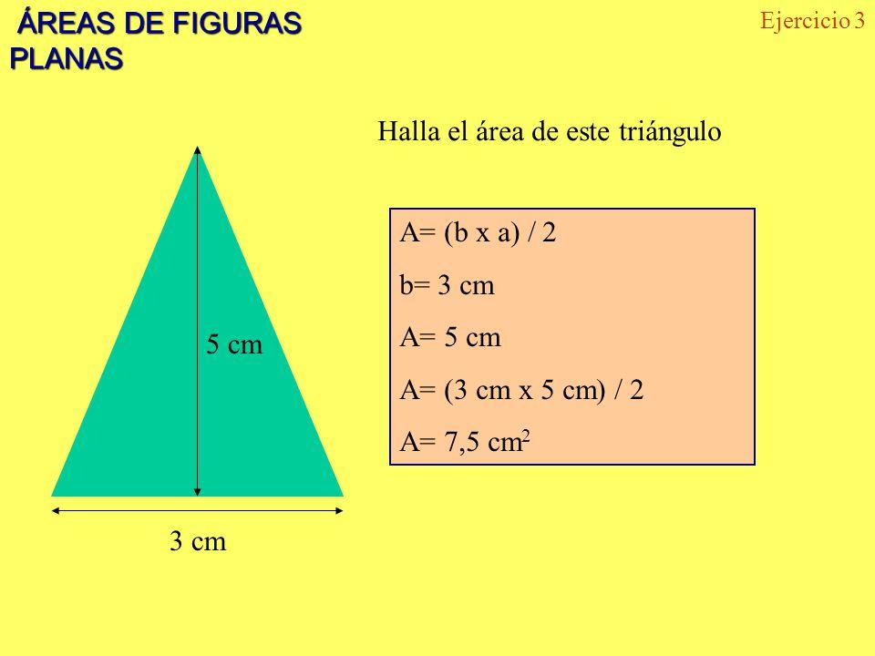 ÁREAS DE FIGURAS PLANAS ÁREAS DE FIGURAS PLANAS 5 cm 3 cm Halla el área de este triángulo Ejercicio 3 A= (b x a) / 2 b= 3 cm A= 5 cm A= (3 cm x 5 cm) / 2 A= 7,5 cm 2