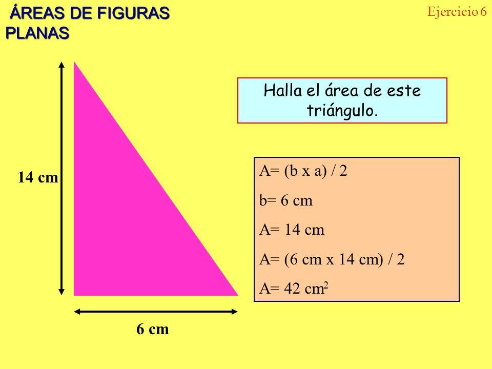 ÁREAS DE FIGURAS PLANAS ÁREAS DE FIGURAS PLANAS Ejercicio 6 14 cm 6 cm Halla el área de este triángulo. A= (b x a) / 2 b= 6 cm A= 14 cm A= (6 cm x 14
