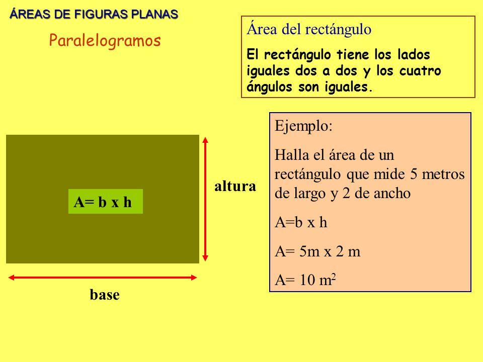 ÁREAS DE FIGURAS PLANAS ÁREAS DE FIGURAS PLANAS base altura A= b x h Área del rectángulo El rectángulo tiene los lados iguales dos a dos y los cuatro ángulos son iguales.
