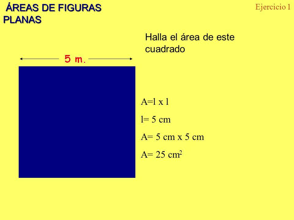 ÁREAS DE FIGURAS PLANAS ÁREAS DE FIGURAS PLANAS Halla el área de este cuadrado Ejercicio 1 A=l x l l= 5 cm A= 5 cm x 5 cm A= 25 cm 2