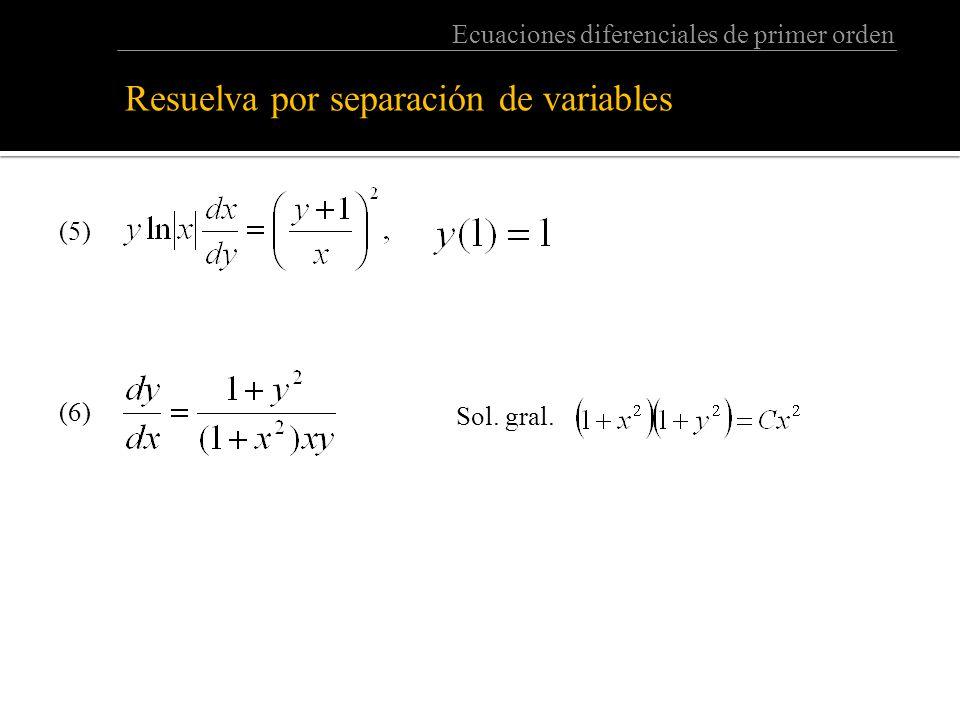 Ecuaciones diferenciales de primer orden Resuelva por separación de variables: (5) (6) Sol. gral.