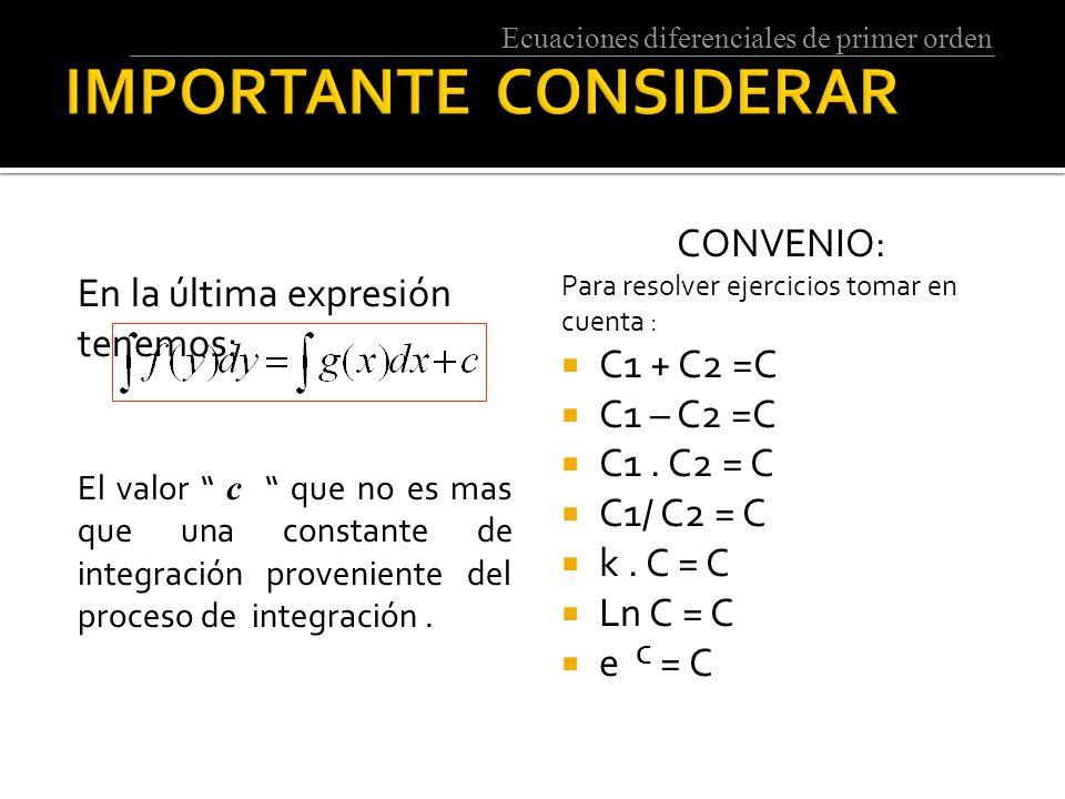 Ecuaciones diferenciales de primer orden En la última expresión tenemos: El valor c que no es mas que una constante de integración proveniente del proceso de integración.