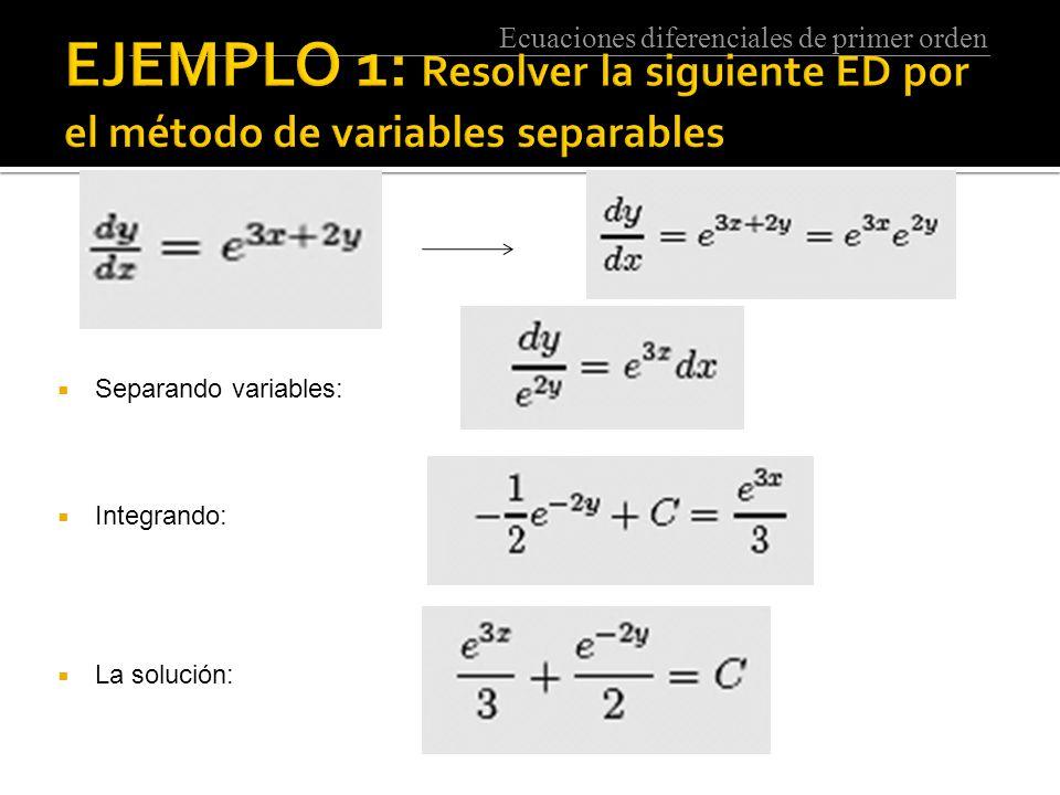 Ecuaciones diferenciales de primer orden  Separando variables:  Integrando:  La solución: