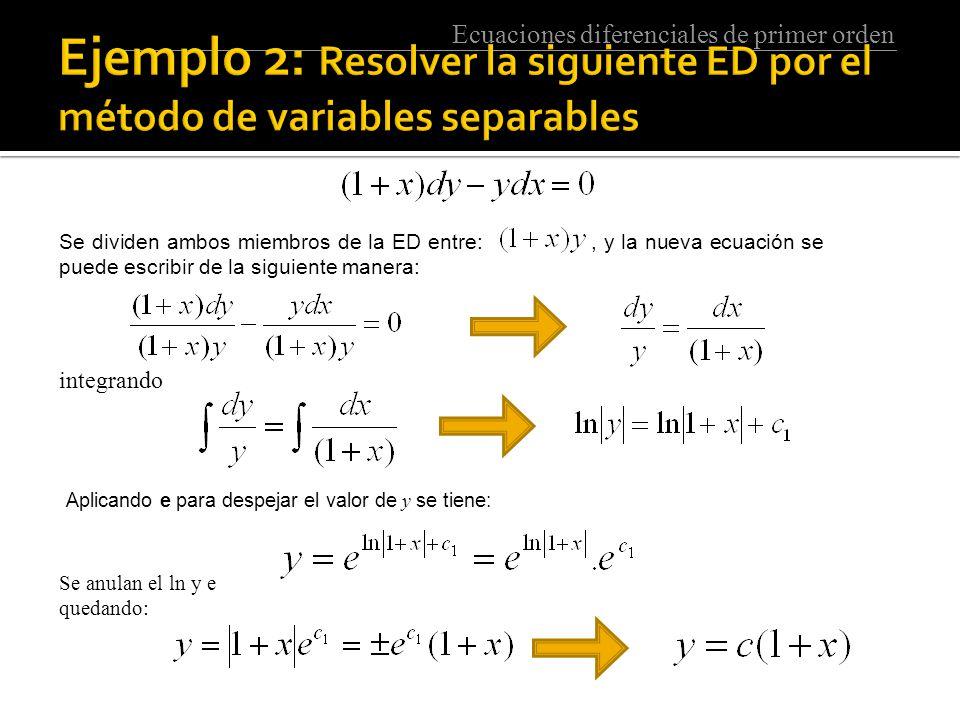 Ecuaciones diferenciales de primer orden Se dividen ambos miembros de la ED entre:, y la nueva ecuación se puede escribir de la siguiente manera: integrando Aplicando e para despejar el valor de y se tiene: Se anulan el ln y e quedando: