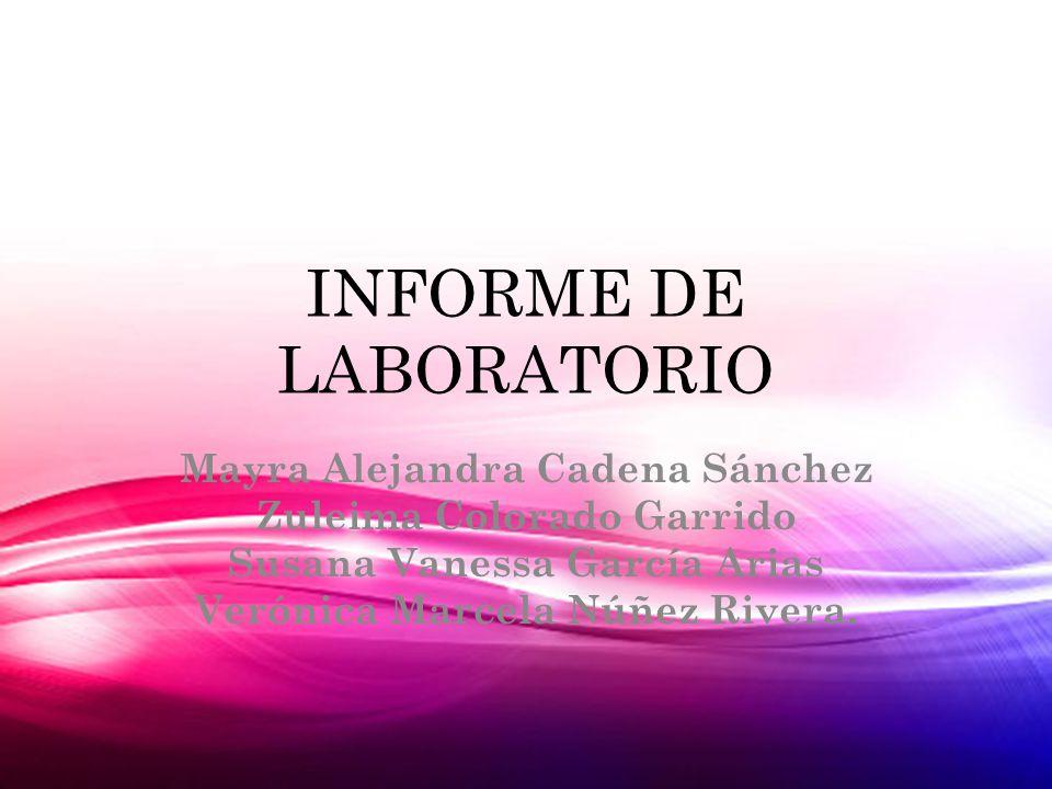 INFORME DE LABORATORIO Mayra Alejandra Cadena Sánchez Zuleima Colorado Garrido Susana Vanessa García Arias Verónica Marcela Núñez Rivera.