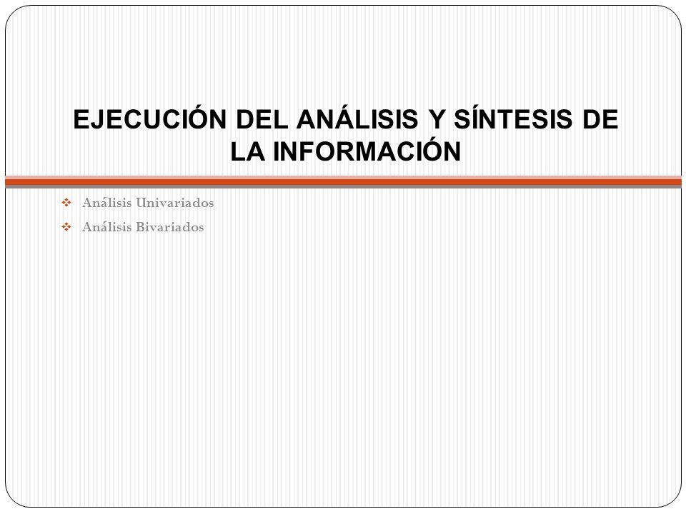 EJECUCIÓN DEL ANÁLISIS Y SÍNTESIS DE LA INFORMACIÓN  Análisis Univariados  Análisis Bivariados