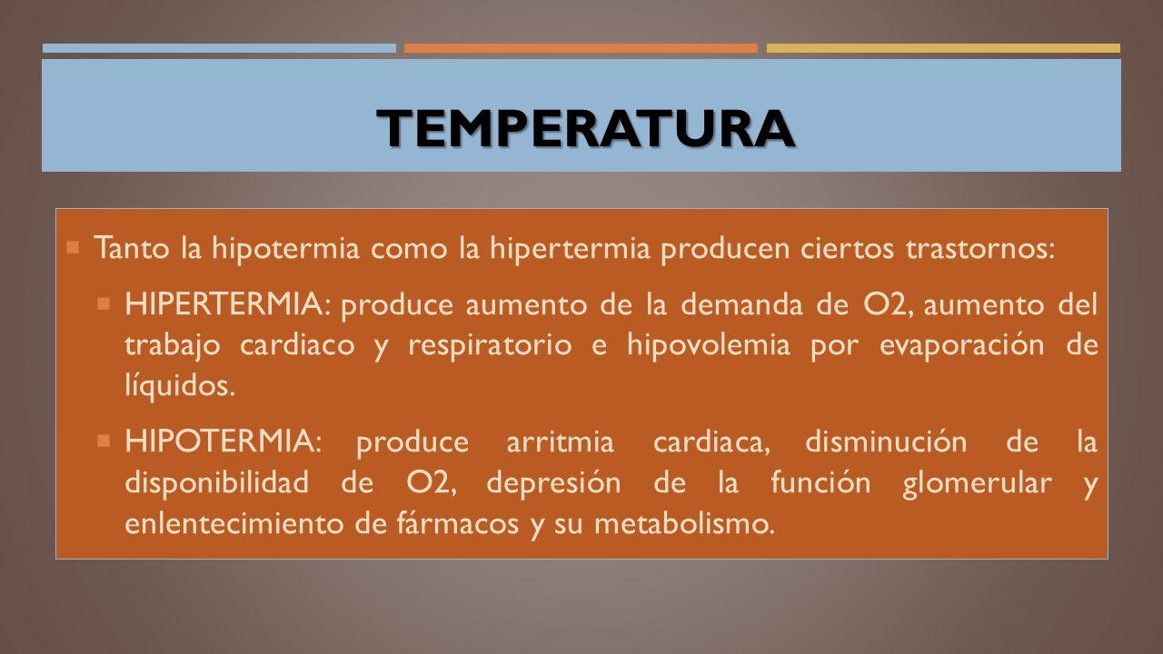 TEMPERATURA TEMPERATURA  Tanto la hipotermia como la hipertermia producen ciertos trastornos:  HIPERTERMIA: produce aumento de la demanda de O2, aumento del trabajo cardiaco y respiratorio e hipovolemia por evaporación de líquidos.