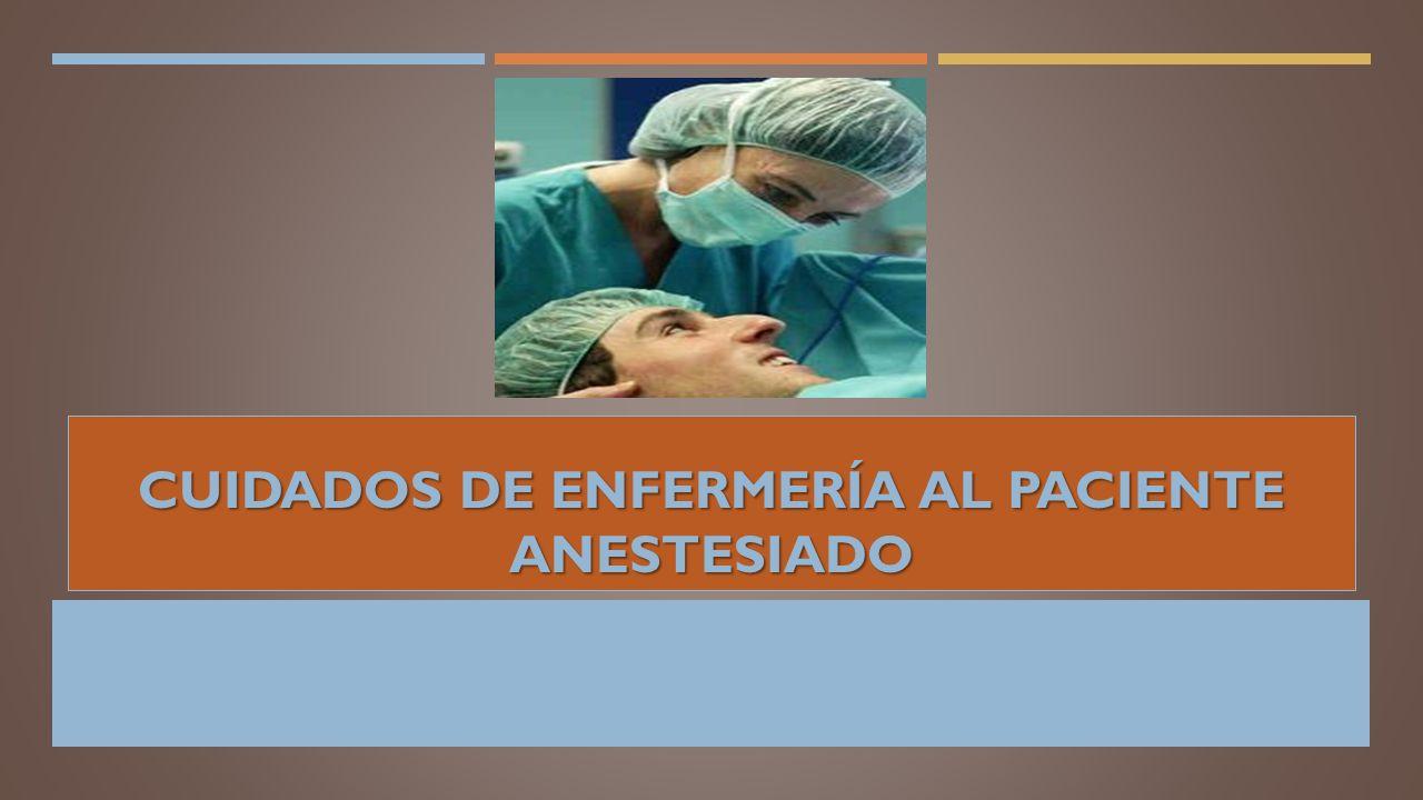  Los cuidados en el paciente anestesiado son muy amplios y complejos debido principalmente al estado del paciente, que tiene perdida toda capacidad de respuesta voluntaria e inclusive involuntaria.