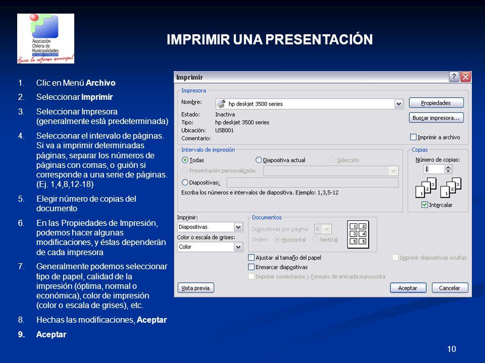10 IMPRIMIR UNA PRESENTACIÓN 1.Clic en Menú Archivo 2.Seleccionar Imprimir 3.Seleccionar Impresora (generalmente está predeterminada) 4.Seleccionar el