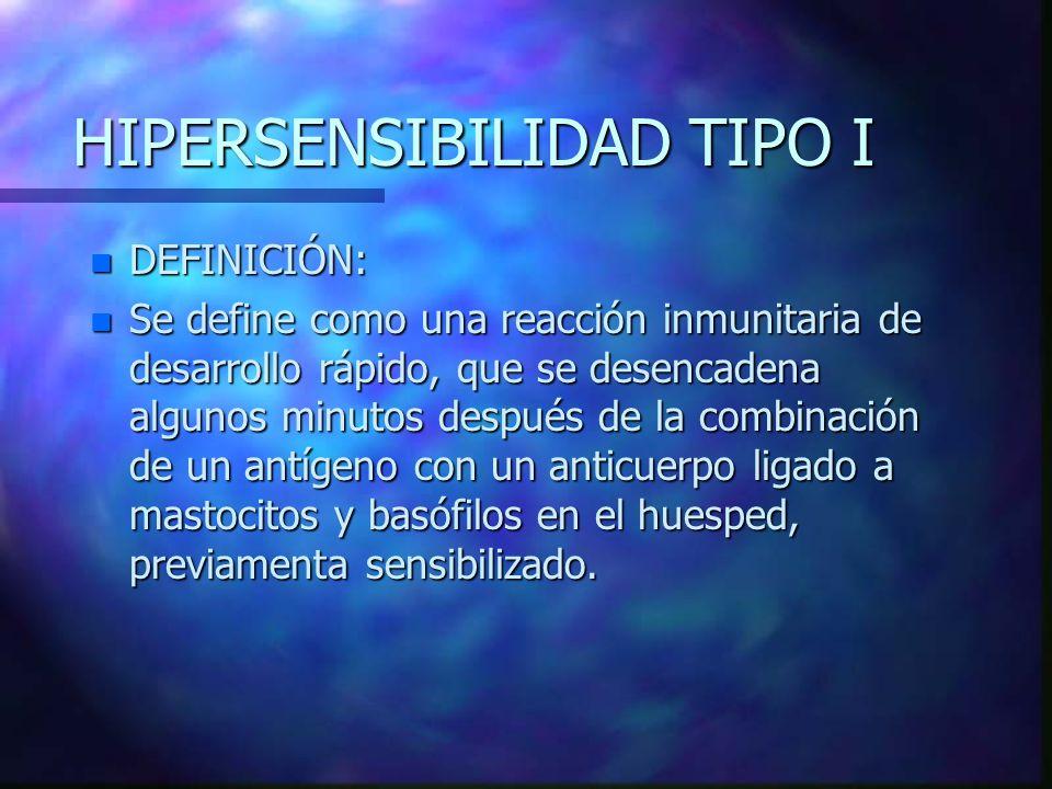 HIPERSENSIBILIDAD TIPO I n DEFINICIÓN: n Se define como una reacción inmunitaria de desarrollo rápido, que se desencadena algunos minutos después de la combinación de un antígeno con un anticuerpo ligado a mastocitos y basófilos en el huesped, previamenta sensibilizado.
