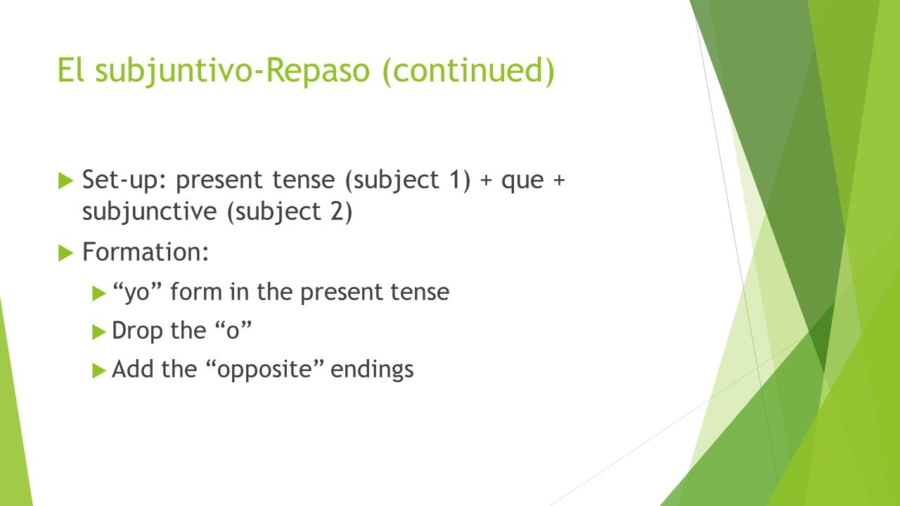 El subjuntivo-Repaso (continued)  Set-up: present tense (subject 1) + que + subjunctive (subject 2)  Formation:  yo form in the present tense  Drop the o  Add the opposite endings