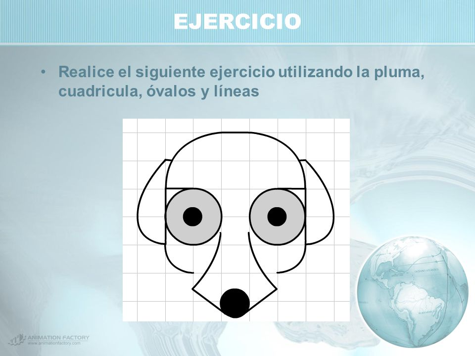 EJERCICIO Realice el siguiente ejercicio utilizando la pluma, cuadricula, óvalos y líneas