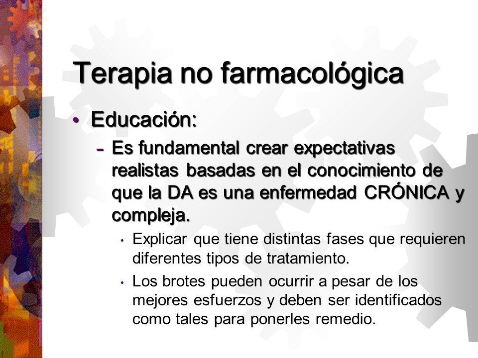 Terapia no farmacológica Educación: Educación: – Es fundamental crear expectativas realistas basadas en el conocimiento de que la DA es una enfermedad CRÓNICA y compleja.